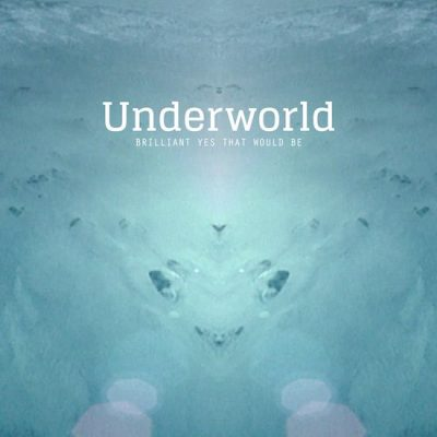 underworld – brilliant yes that would be